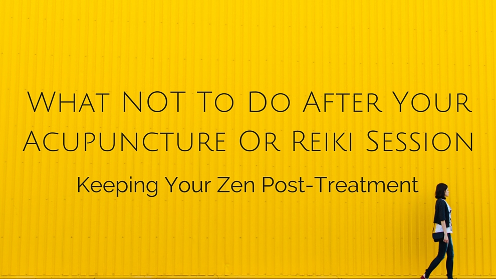What not to do after your acupuncture or reiki session keeping your what not to do after your acupuncture or reiki session keeping your zen post treatment solutioingenieria Images